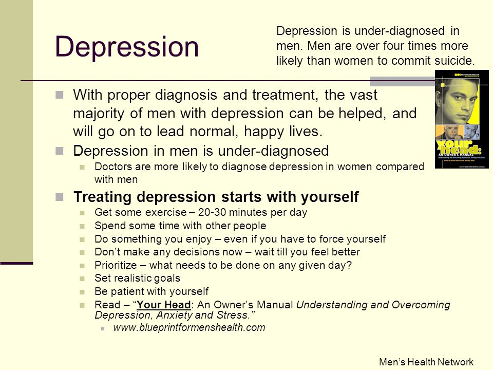 Depression With proper diagnosis and treatment, the vast majority of men with depression can be helped, and will go on to lead normal, happy lives.