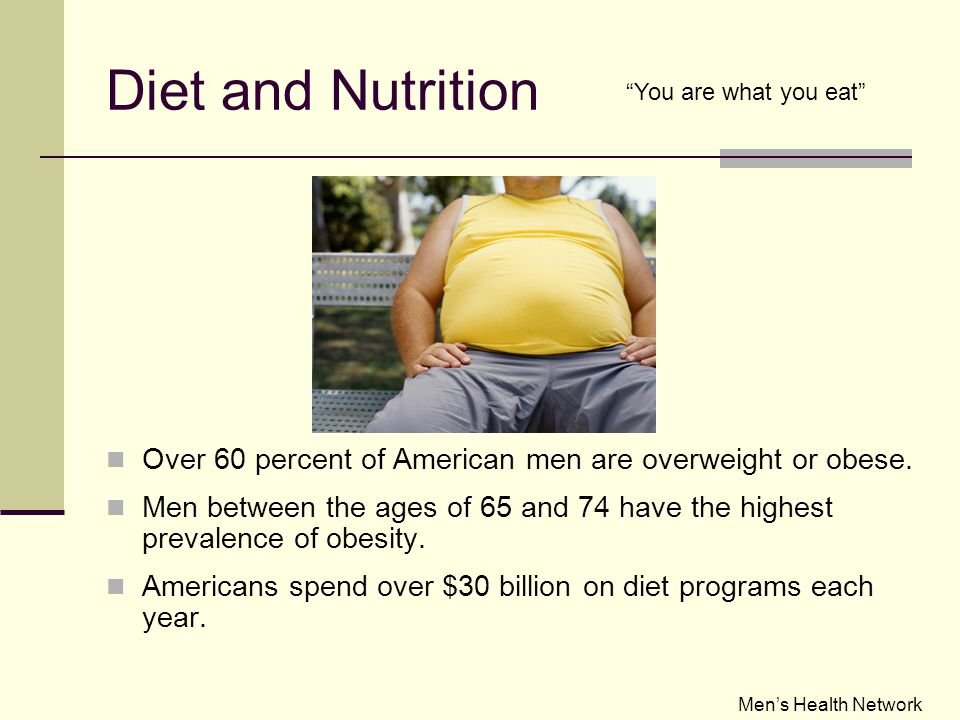 Diet and Nutrition You are what you eat Over 60 percent of American men are overweight or obese.