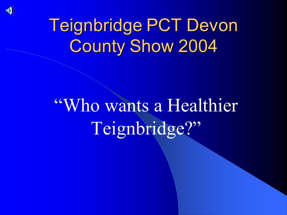 Teignbridge PCT Devon County Show 2004 Who wants a Healthier Teignbridge?