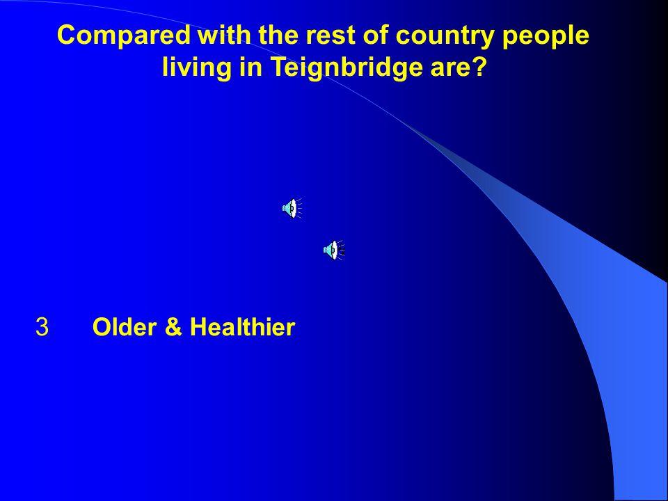 1 Healthier 2 Older 3 Older & Healthier 4 Unhealthy living in Teignbridge are.