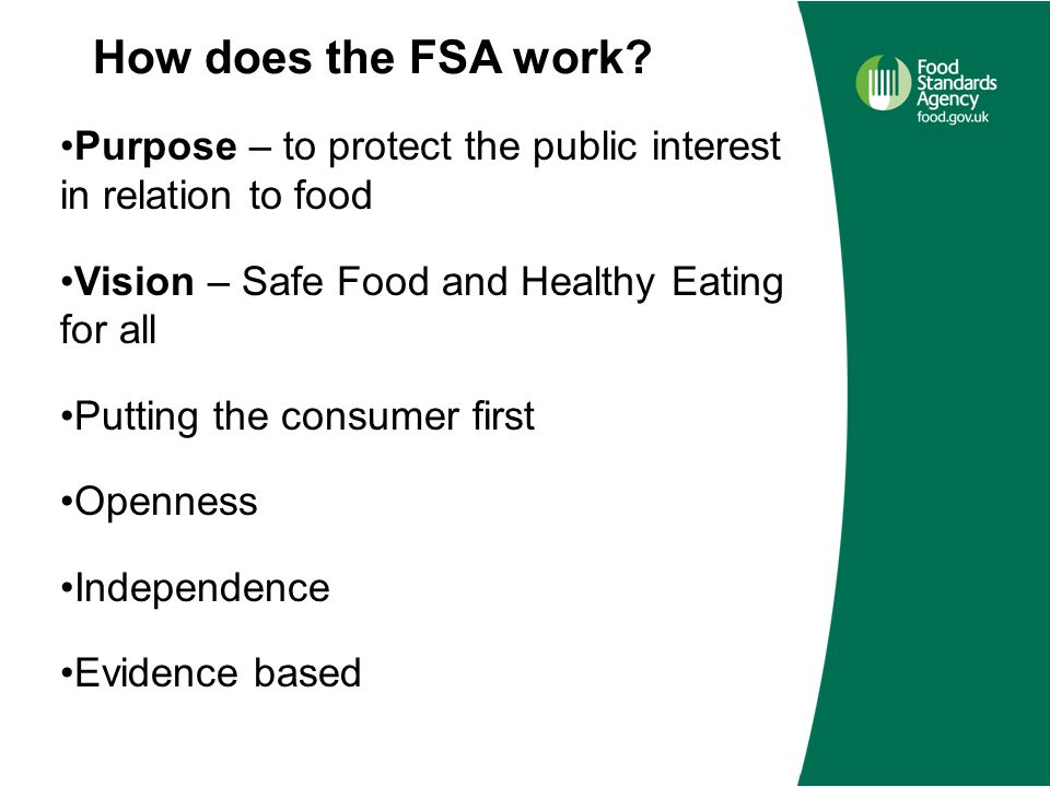 How does the FSA work? Purpose – to protect the public interest in relation to food Vision – Safe Food and Healthy Eating for all Putting the consumer