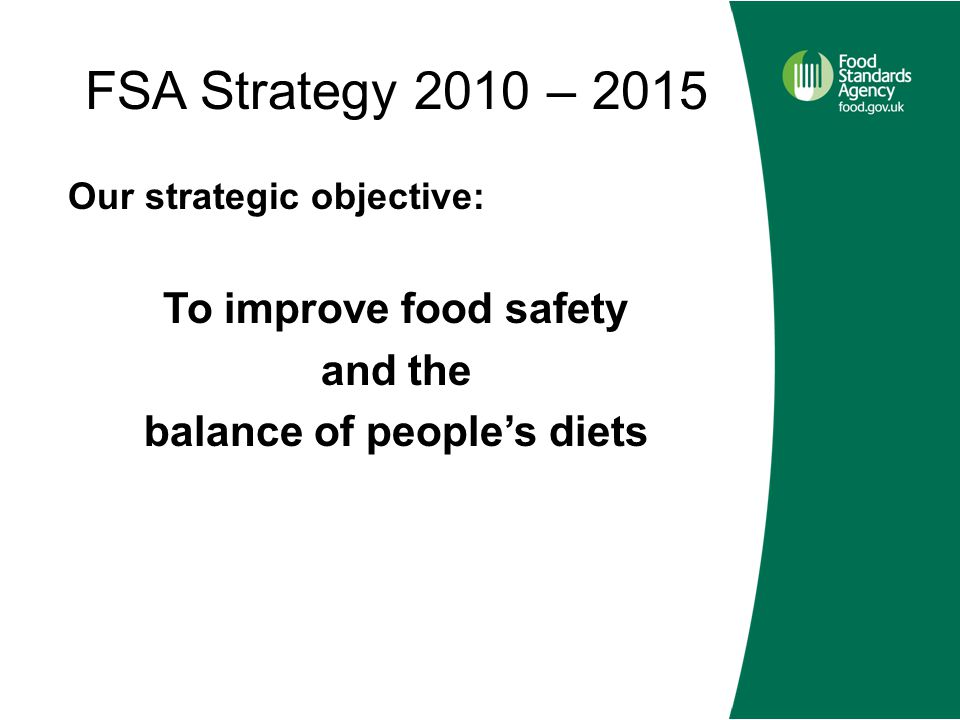 FSA Strategy 2010 – 2015 Our strategic objective: To improve food safety and the balance of people's diets