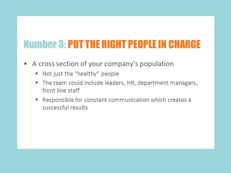 Number 3: PUT THE RIGHT PEOPLE IN CHARGE A cross section of your company's population  Not just the healthy people  The team could include leaders, HR, department managers, front line staff  Responsible for constant communication which creates a successful results