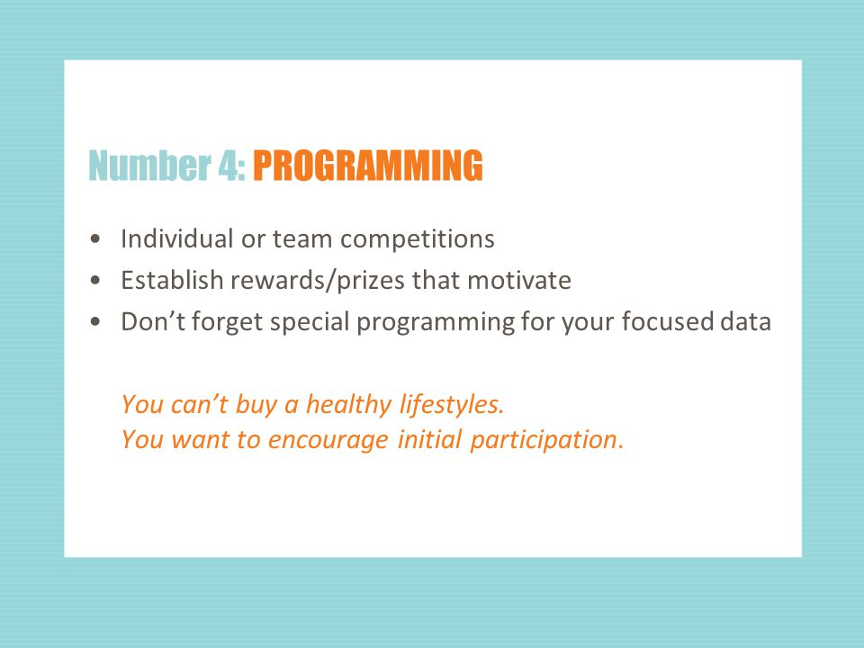Number 4: PROGRAMMING Individual or team competitions Establish rewards/prizes that motivate Don't forget special programming for your focused data You can't buy a healthy lifestyles.