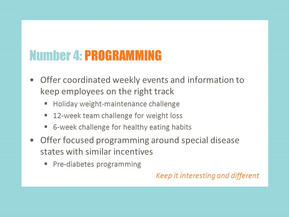 Number 4: PROGRAMMING Offer coordinated weekly events and information to keep employees on the right track  Holiday weight-maintenance challenge  12-week team challenge for weight loss  6-week challenge for healthy eating habits Offer focused programming around special disease states with similar incentives  Pre-diabetes programming Keep it interesting and different