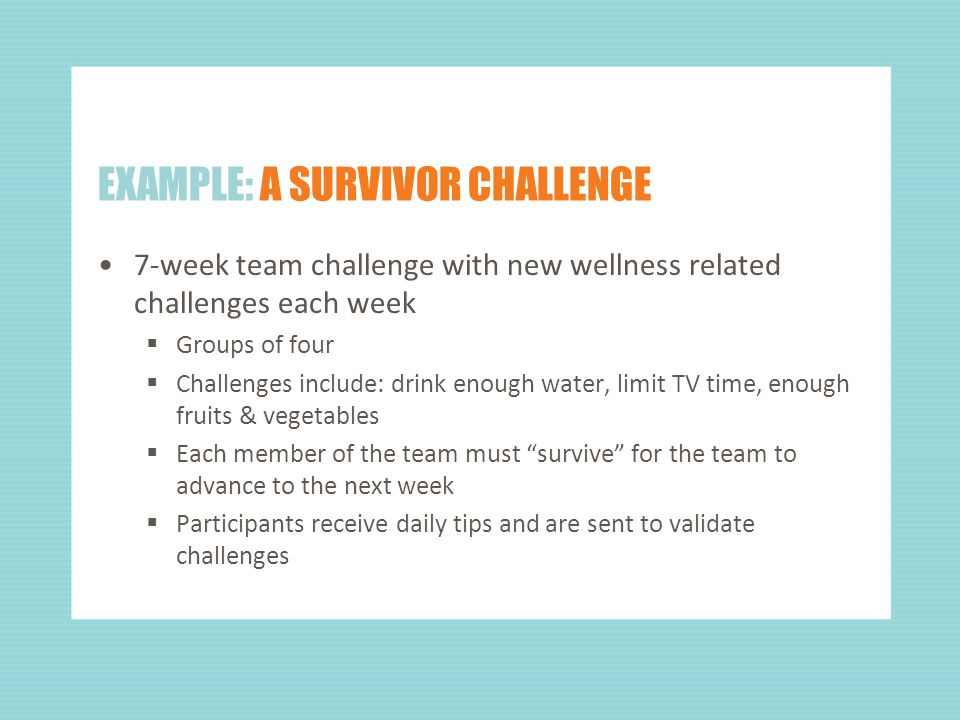 EXAMPLE: A SURVIVOR CHALLENGE 7-week team challenge with new wellness related challenges each week  Groups of four  Challenges include: drink enough water, limit TV time, enough fruits & vegetables  Each member of the team must survive for the team to advance to the next week  Participants receive daily tips and are sent to validate challenges