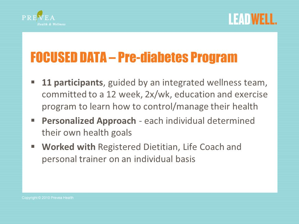  11 participants, guided by an integrated wellness team, committed to a 12 week, 2x/wk, education and exercise program to learn how to control/manage their health  Personalized Approach - each individual determined their own health goals  Worked with Registered Dietitian, Life Coach and personal trainer on an individual basis FOCUSED DATA – Pre-diabetes Program