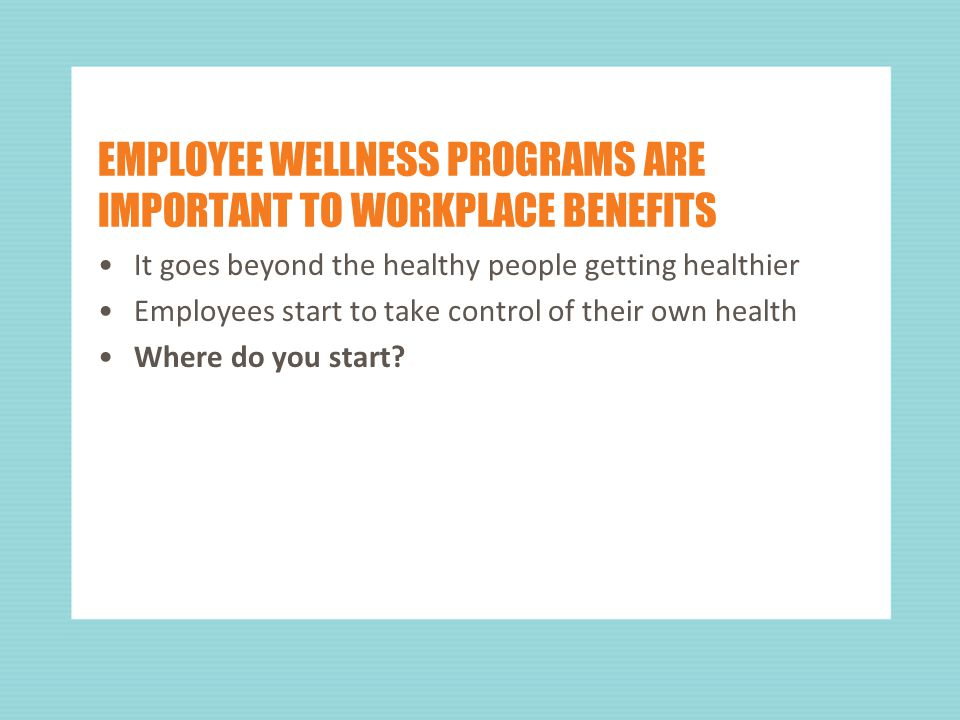 EMPLOYEE WELLNESS PROGRAMS ARE IMPORTANT TO WORKPLACE BENEFITS It goes beyond the healthy people getting healthier Employees start to take control of their own health Where do you start
