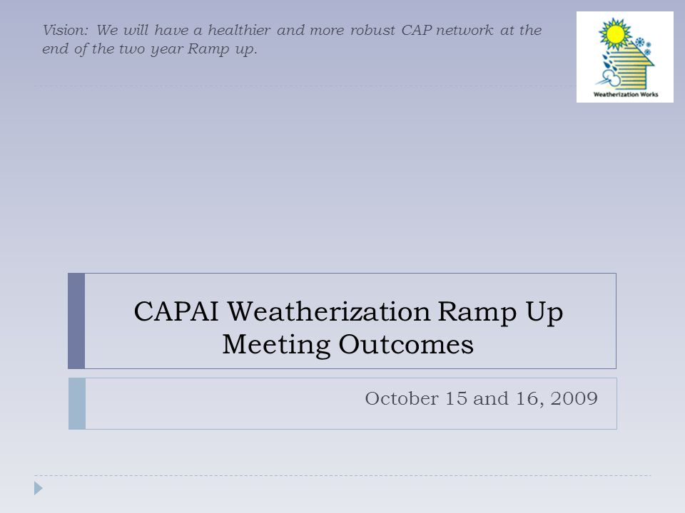 CAPAI Weatherization Ramp Up Meeting Outcomes October 15 and 16, 2009 Vision: We will have a healthier and more robust CAP network at the end of the two year Ramp up.