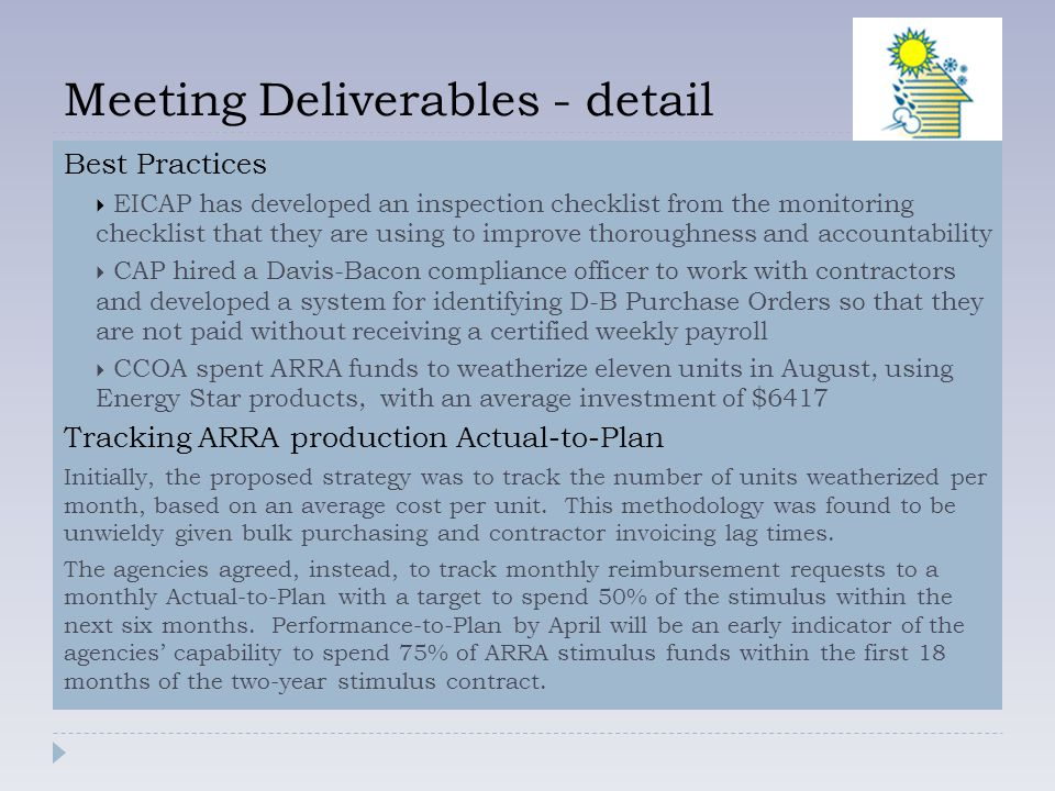 Meeting Deliverables - detail Best Practices  EICAP has developed an inspection checklist from the monitoring checklist that they are using to improve thoroughness and accountability  CAP hired a Davis-Bacon compliance officer to work with contractors and developed a system for identifying D-B Purchase Orders so that they are not paid without receiving a certified weekly payroll  CCOA spent ARRA funds to weatherize eleven units in August, using Energy Star products, with an average investment of $6417 Tracking ARRA production Actual-to-Plan Initially, the proposed strategy was to track the number of units weatherized per month, based on an average cost per unit.