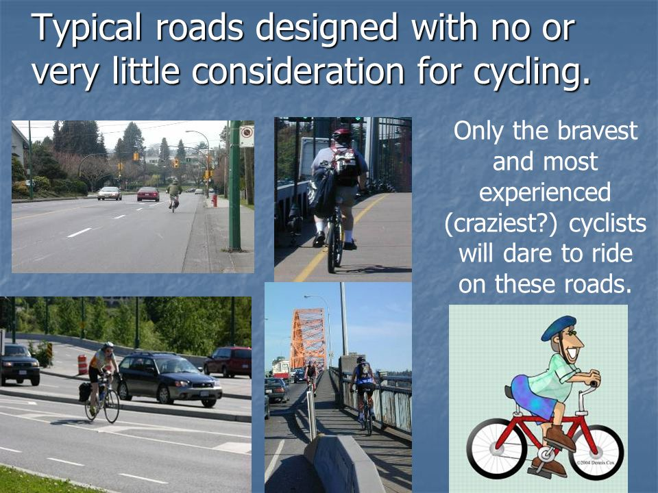 Typical roads designed with no or very little consideration for cycling. Only the bravest and most experienced (craziest?) cyclists will dare to ride