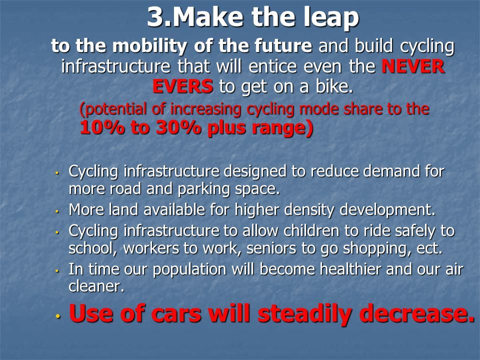 3.Make the leap to the mobility of the future and build cycling infrastructure that will entice even the NEVER EVERS to get on a bike. (potential of i