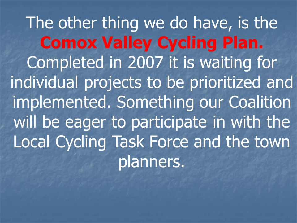The other thing we do have, is the Comox Valley Cycling Plan. Completed in 2007 it is waiting for individual projects to be prioritized and implemente