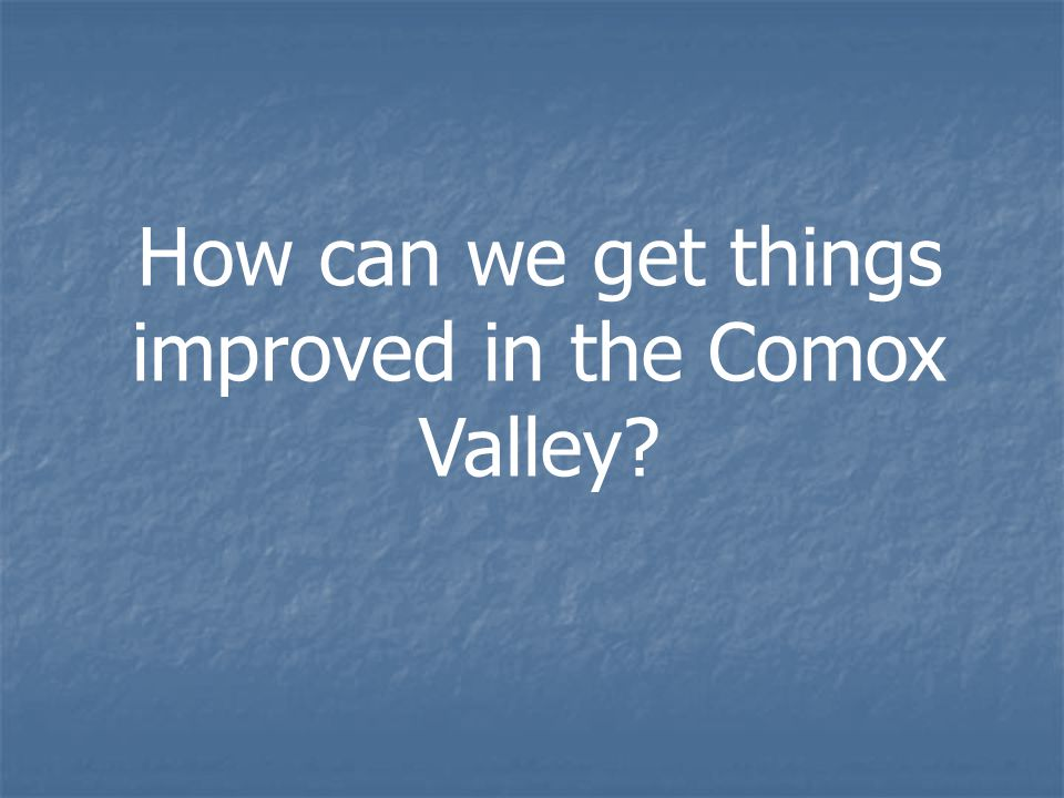 How can we get things improved in the Comox Valley?