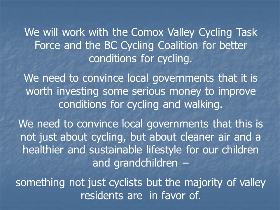 We will work with the Comox Valley Cycling Task Force and the BC Cycling Coalition for better conditions for cycling. We need to convince local govern