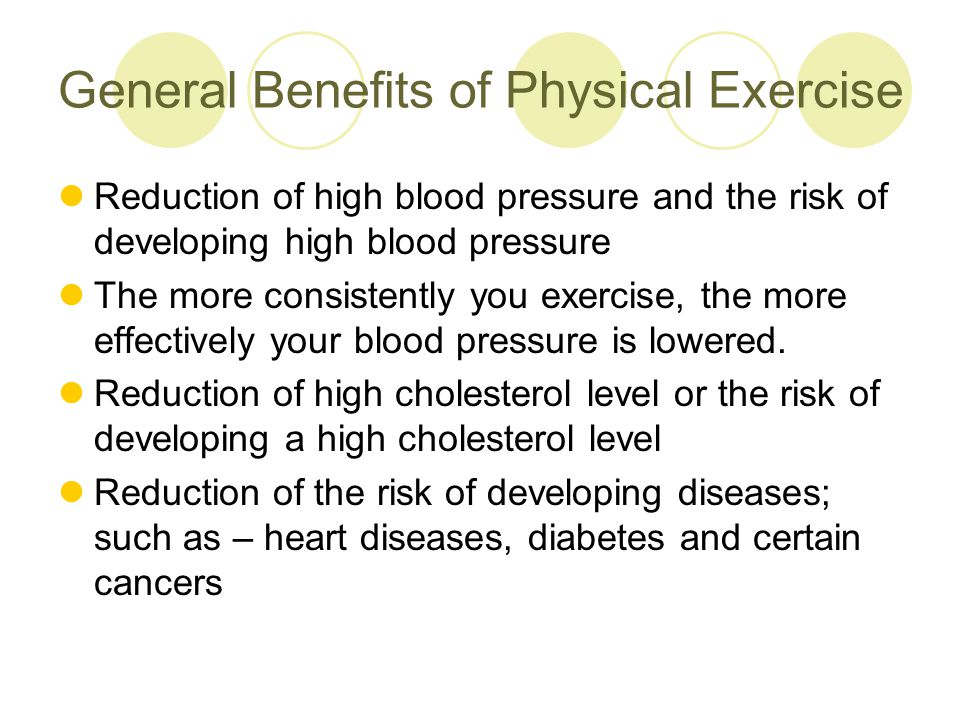 General Benefits of Physical Exercise Reduction of high blood pressure and the risk of developing high blood pressure The more consistently you exercise, the more effectively your blood pressure is lowered.