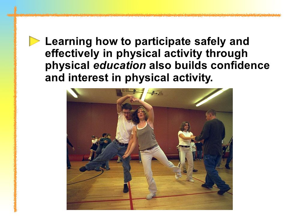 Learning how to participate safely and effectively in physical activity through physical education also builds confidence and interest in physical activity.