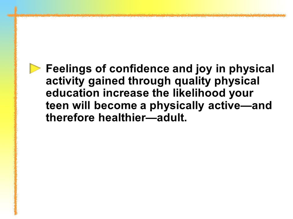 Feelings of confidence and joy in physical activity gained through quality physical education increase the likelihood your teen will become a physically active—and therefore healthier—adult.