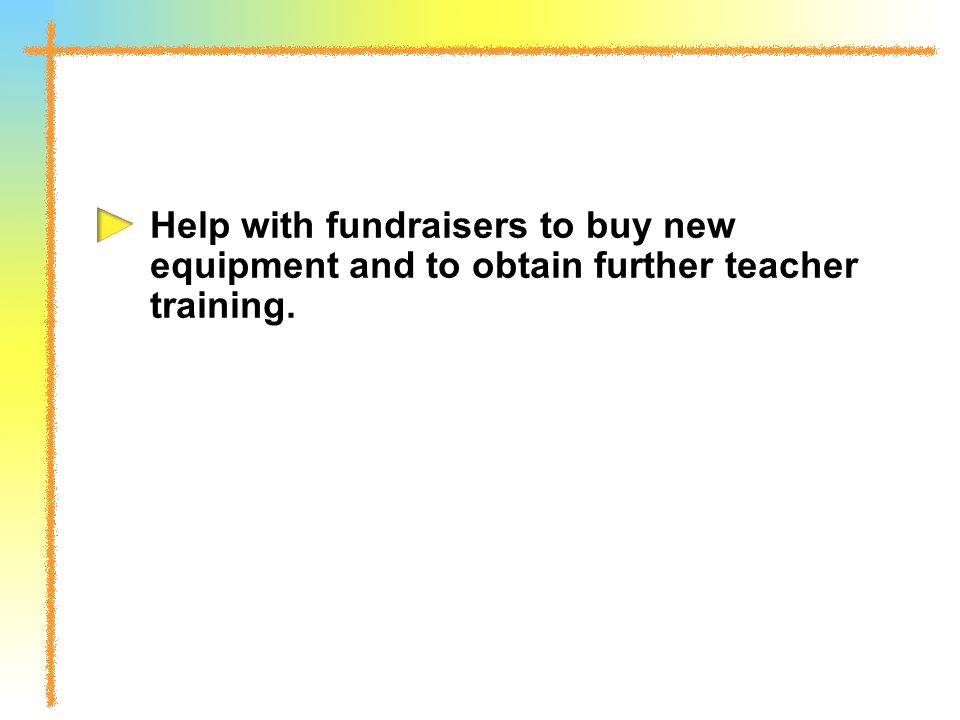 Help with fundraisers to buy new equipment and to obtain further teacher training.
