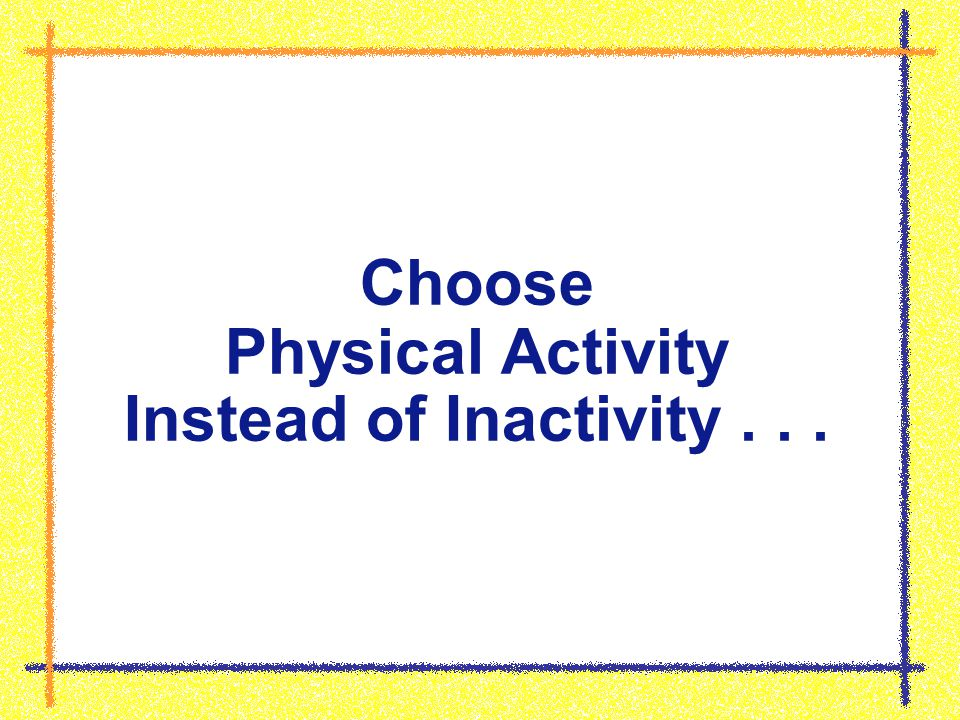 Choose Physical Activity Instead of Inactivity...