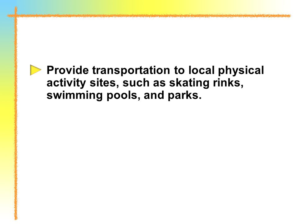 Provide transportation to local physical activity sites, such as skating rinks, swimming pools, and parks.