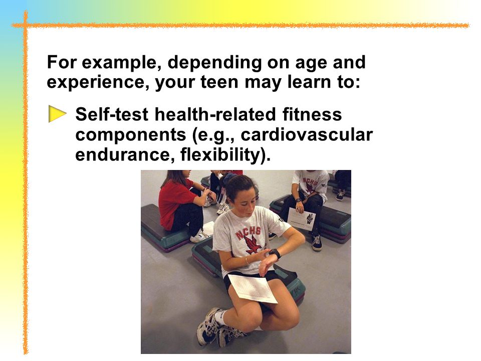 For example, depending on age and experience, your teen may learn to: Self-test health-related fitness components (e.g., cardiovascular endurance, flexibility).