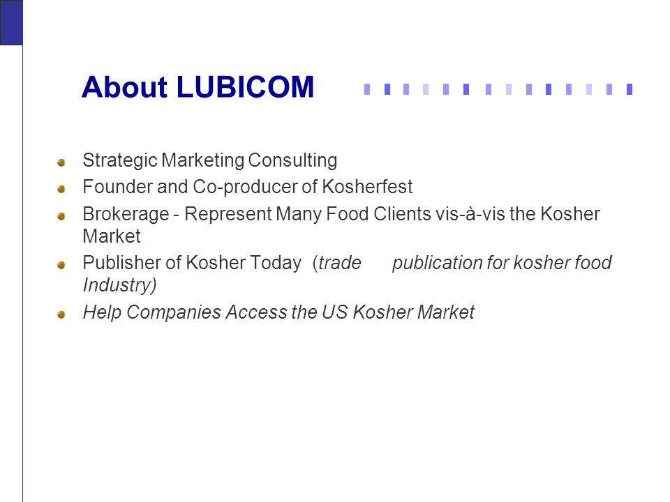 About LUBICOM Strategic Marketing Consulting Founder and Co-producer of Kosherfest Brokerage - Represent Many Food Clients vis-à-vis the Kosher Market Publisher of Kosher Today (trade publication for kosher food Industry) Help Companies Access the US Kosher Market