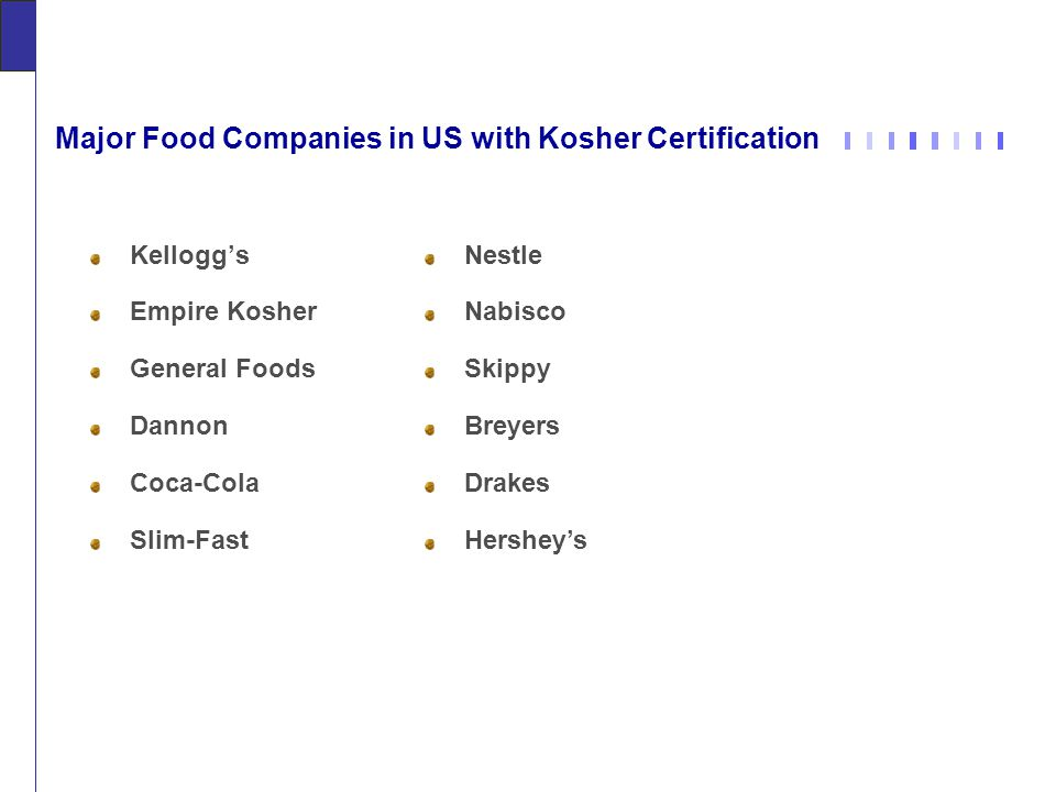 Major Food Companies in US with Kosher Certification Kellogg's Empire Kosher General Foods Dannon Coca-Cola Slim-Fast Nestle Nabisco Skippy Breyers Drakes Hershey's