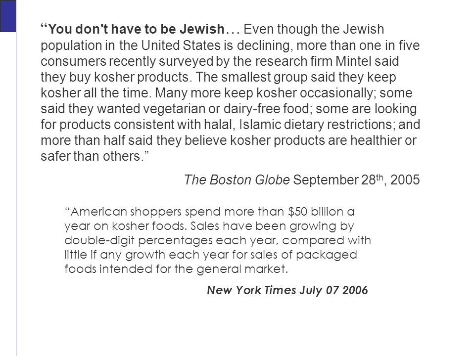 You don t have to be Jewish … Even though the Jewish population in the United States is declining, more than one in five consumers recently surveyed by the research firm Mintel said they buy kosher products.