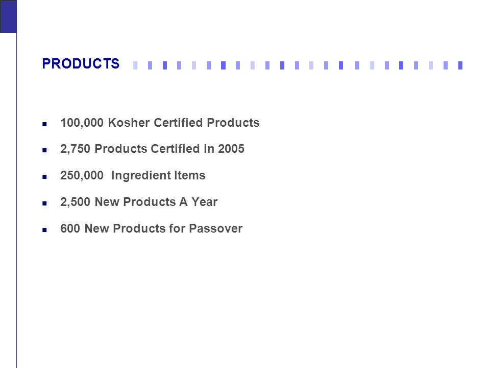 PRODUCTS 100,000 Kosher Certified Products 2,750 Products Certified in 2005 250,000 Ingredient Items 2,500 New Products A Year 600 New Products for Passover