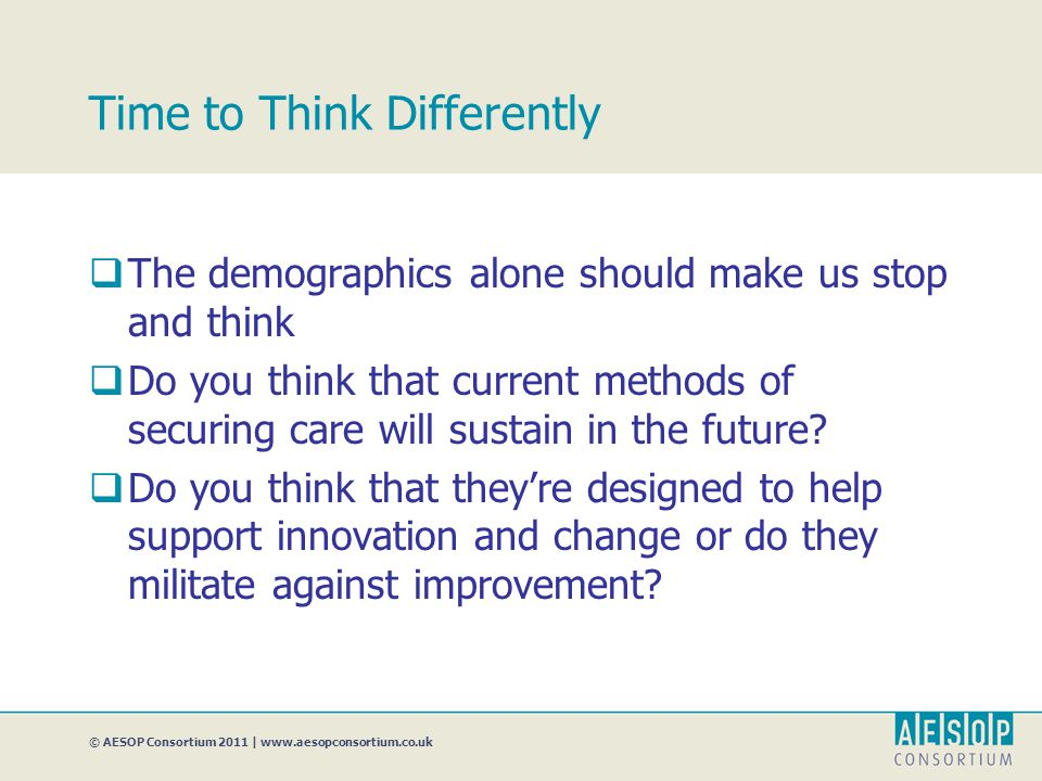 © AESOP Consortium 2011 | www.aesopconsortium.co.uk Time to Think Differently  The demographics alone should make us stop and think  Do you think that current methods of securing care will sustain in the future.