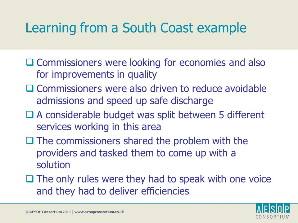 Learning from a South Coast example  Commissioners were looking for economies and also for improvements in quality  Commissioners were also driven to reduce avoidable admissions and speed up safe discharge  A considerable budget was split between 5 different services working in this area  The commissioners shared the problem with the providers and tasked them to come up with a solution  The only rules were they had to speak with one voice and they had to deliver efficiencies