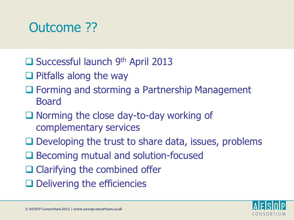 © AESOP Consortium 2011 | www.aesopconsortium.co.uk Outcome ??  Successful launch 9 th April 2013  Pitfalls along the way  Forming and storming a P