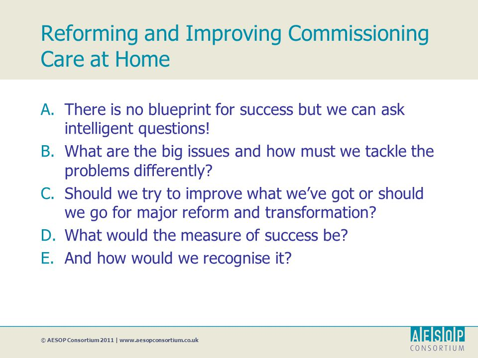 © AESOP Consortium 2011 | www.aesopconsortium.co.uk Reforming and Improving Commissioning Care at Home A.There is no blueprint for success but we can ask intelligent questions.