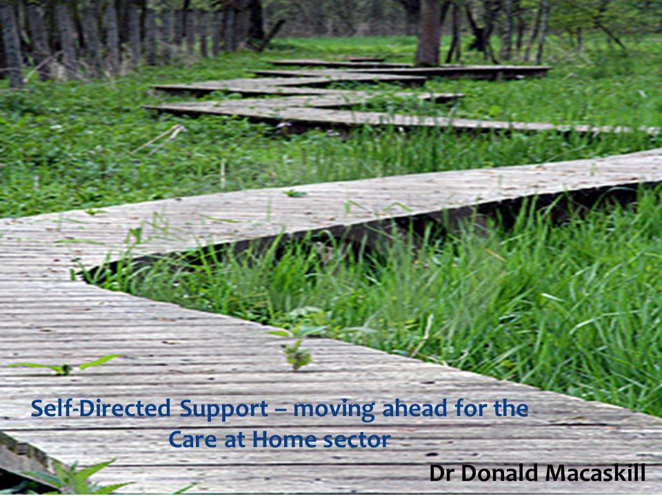 Self-Directed Support – moving ahead for the Care at Home sector Dr Donald Macaskill