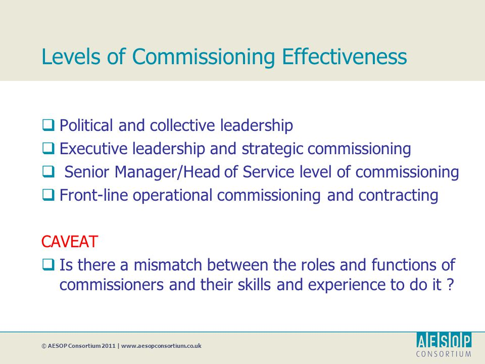 © AESOP Consortium 2011 | www.aesopconsortium.co.uk Levels of Commissioning Effectiveness  Political and collective leadership  Executive leadership and strategic commissioning  Senior Manager/Head of Service level of commissioning  Front-line operational commissioning and contracting CAVEAT  Is there a mismatch between the roles and functions of commissioners and their skills and experience to do it ?