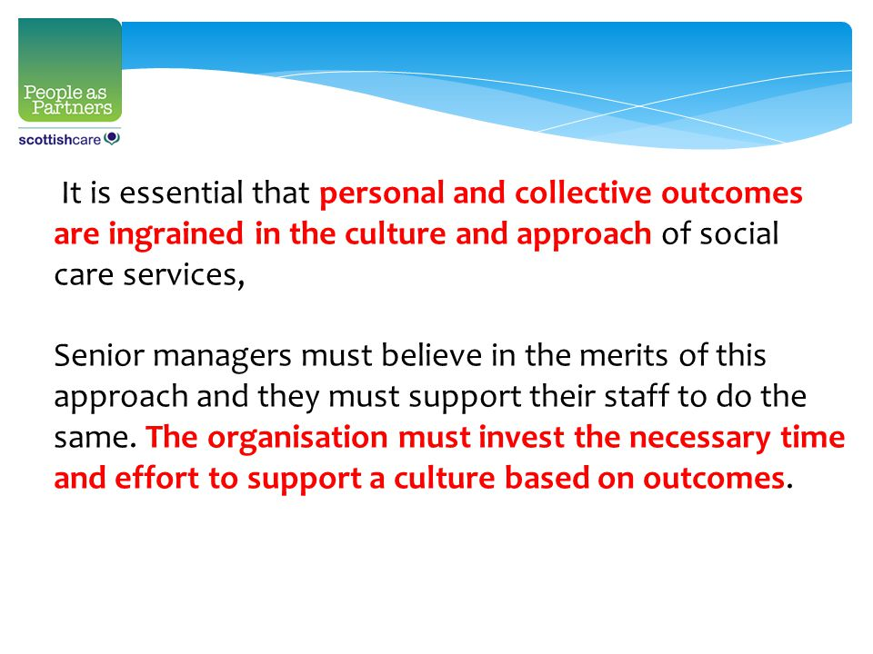 It is essential that personal and collective outcomes are ingrained in the culture and approach of social care services, Senior managers must believe in the merits of this approach and they must support their staff to do the same.