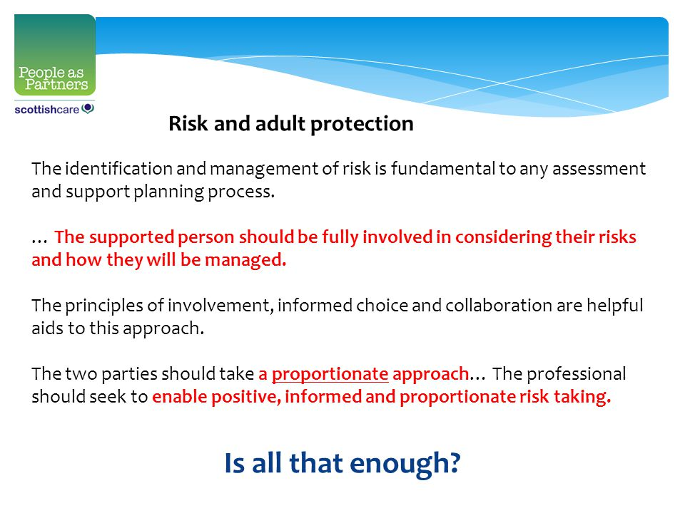 Risk and adult protection The identification and management of risk is fundamental to any assessment and support planning process.