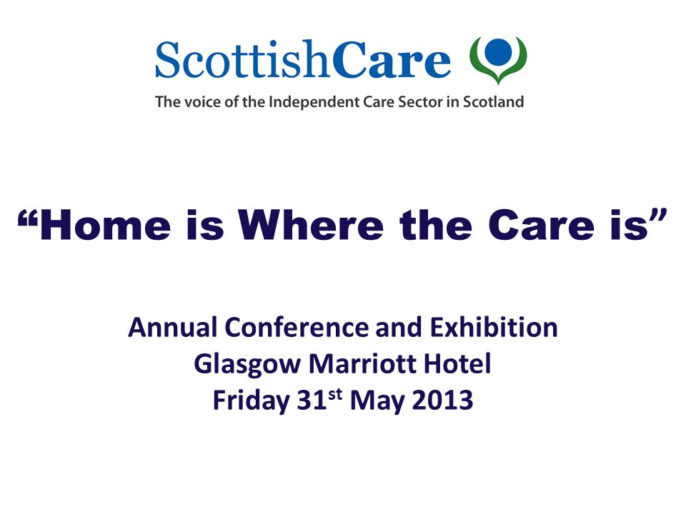 Home is Where the Care is Annual Conference and Exhibition Glasgow Marriott Hotel Friday 31 st May 2013