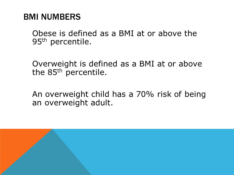 BMI NUMBERS Obese is defined as a BMI at or above the 95 th percentile. Overweight is defined as a BMI at or above the 85 th percentile. An overweight