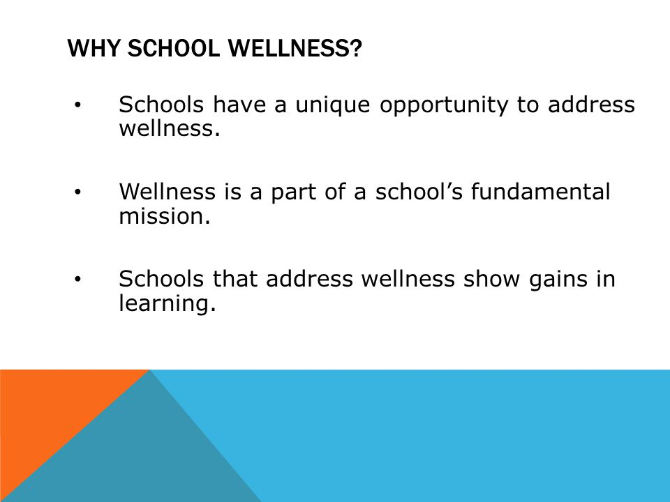 WHY SCHOOL WELLNESS? Schools have a unique opportunity to address wellness. Wellness is a part of a school's fundamental mission. Schools that address