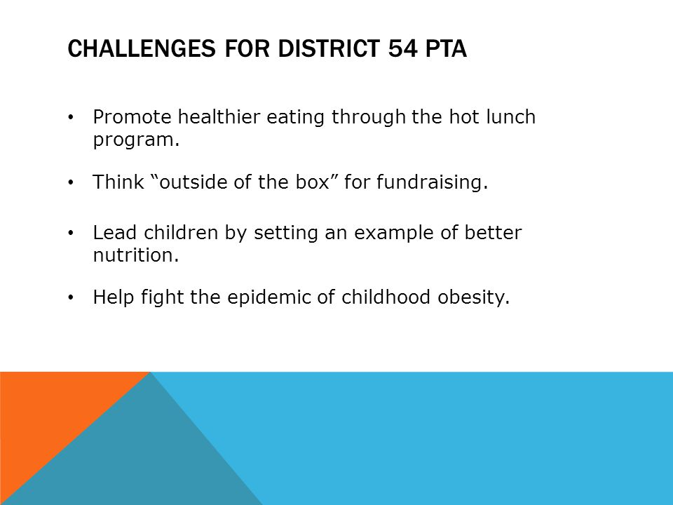 "CHALLENGES FOR DISTRICT 54 PTA Promote healthier eating through the hot lunch program. Think ""outside of the box"" for fundraising. Lead children by se"