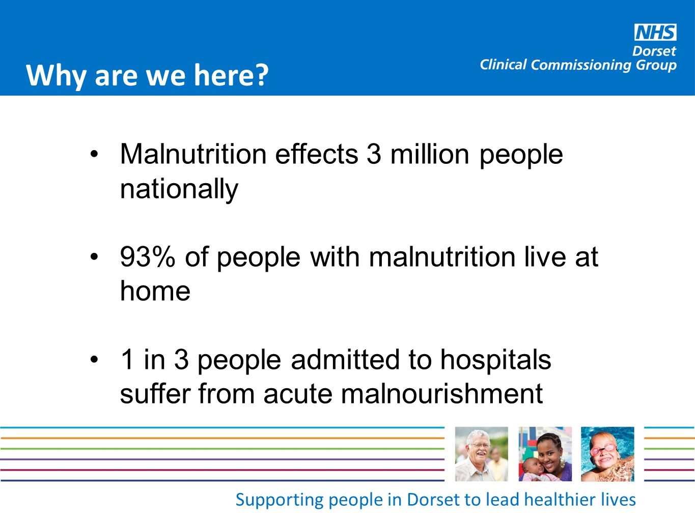 Supporting people in Dorset to lead healthier lives Why are we here? Malnutrition effects 3 million people nationally 93% of people with malnutrition