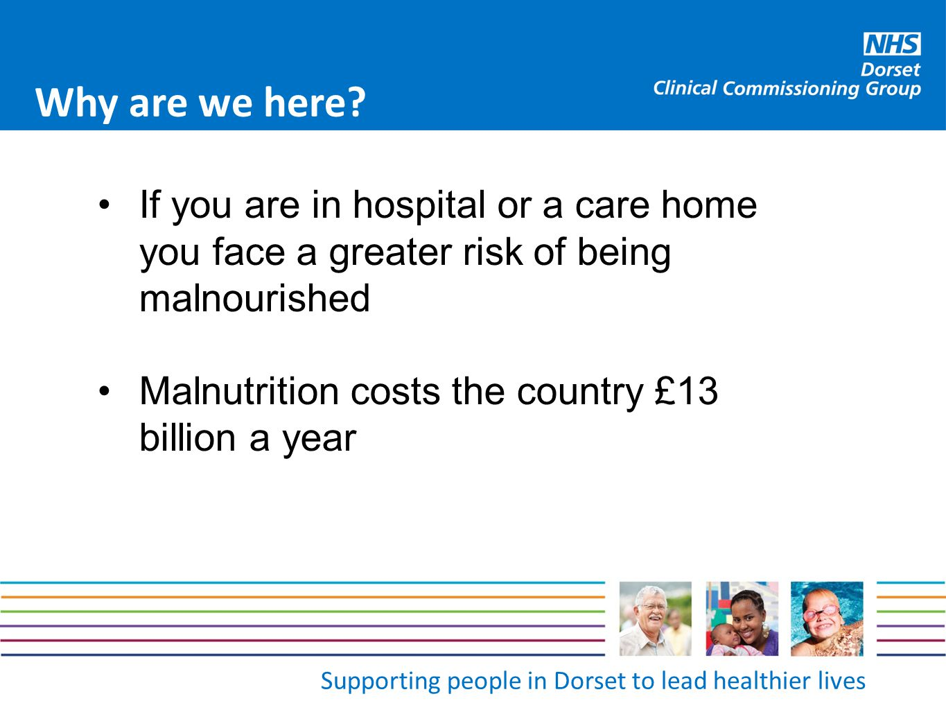 Supporting people in Dorset to lead healthier lives Why are we here? If you are in hospital or a care home you face a greater risk of being malnourish