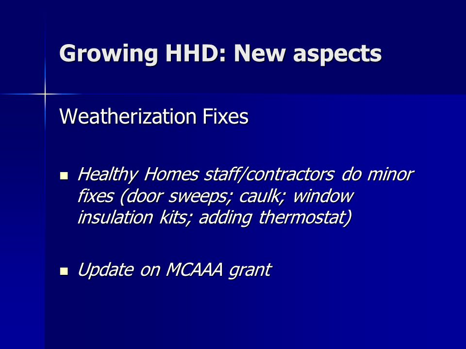 Growing HHD: New aspects Weatherization Fixes Healthy Homes staff/contractors do minor fixes (door sweeps; caulk; window insulation kits; adding therm