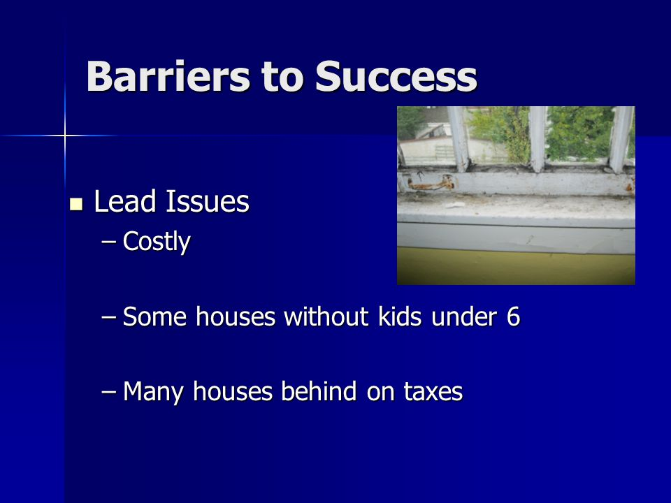 Barriers to Success Lead Issues Lead Issues –Costly –Some houses without kids under 6 –Many houses behind on taxes