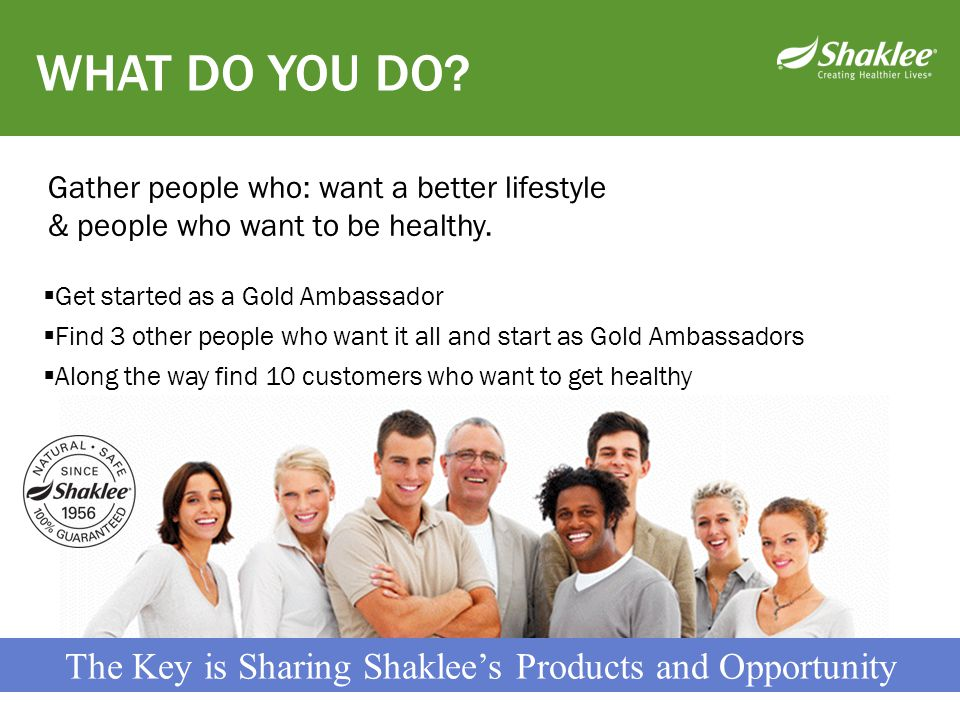 The Key is Sharing Shaklee's Products and Opportunity  Get started as a Gold Ambassador  Find 3 other people who want it all and start as Gold Ambas
