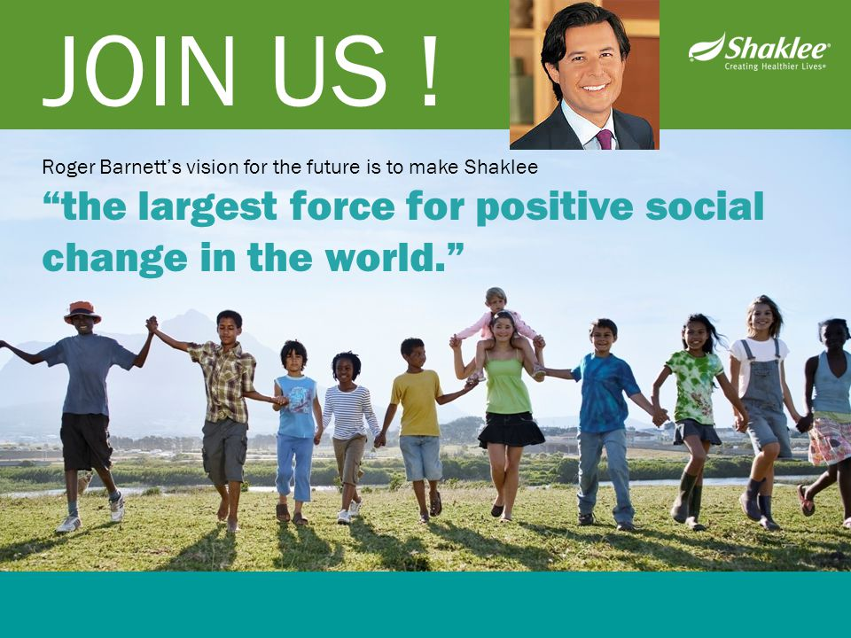 """JOIN US ! Roger Barnett's vision for the future is to make Shaklee """"the largest force for positive social change in the world."""""""