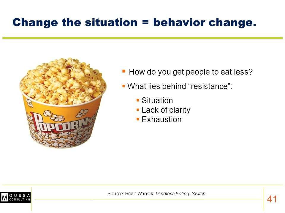 41 Change the situation = behavior change. How do you get people to eat less.