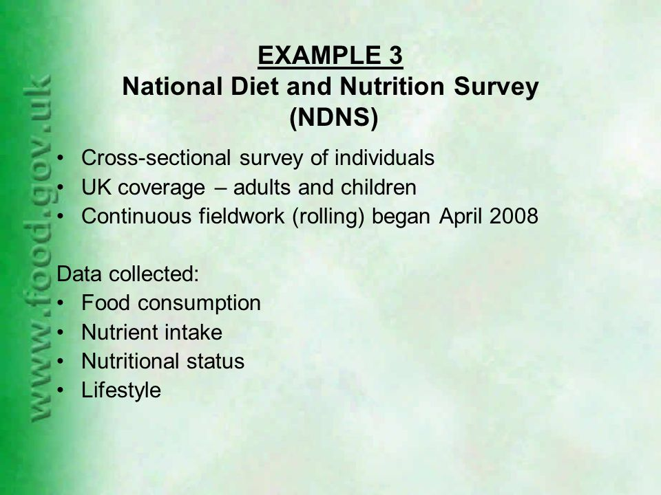 EXAMPLE 3 National Diet and Nutrition Survey (NDNS) Cross-sectional survey of individuals UK coverage – adults and children Continuous fieldwork (rolling) began April 2008 Data collected: Food consumption Nutrient intake Nutritional status Lifestyle